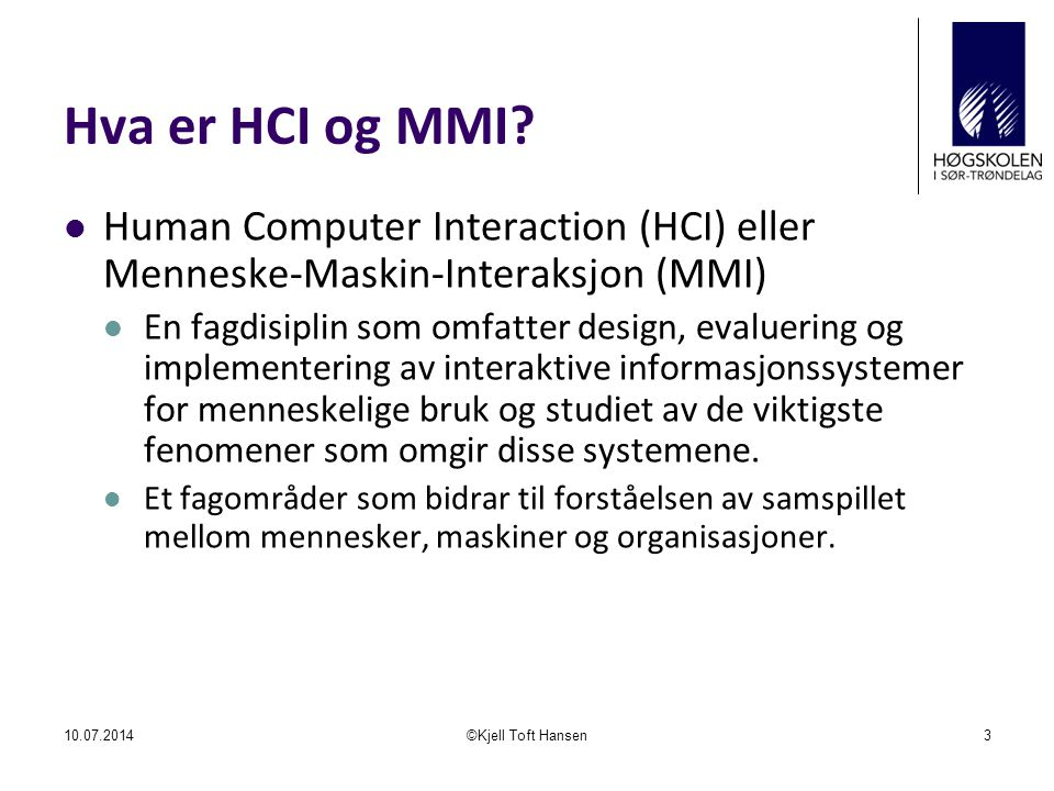 Hva er HCI og MMI? Human Computer Interaction (HCI) eller Menneske-Maskin-Interaksjon (MMI) En fagdisiplin som omfatter design, evaluering og implemen