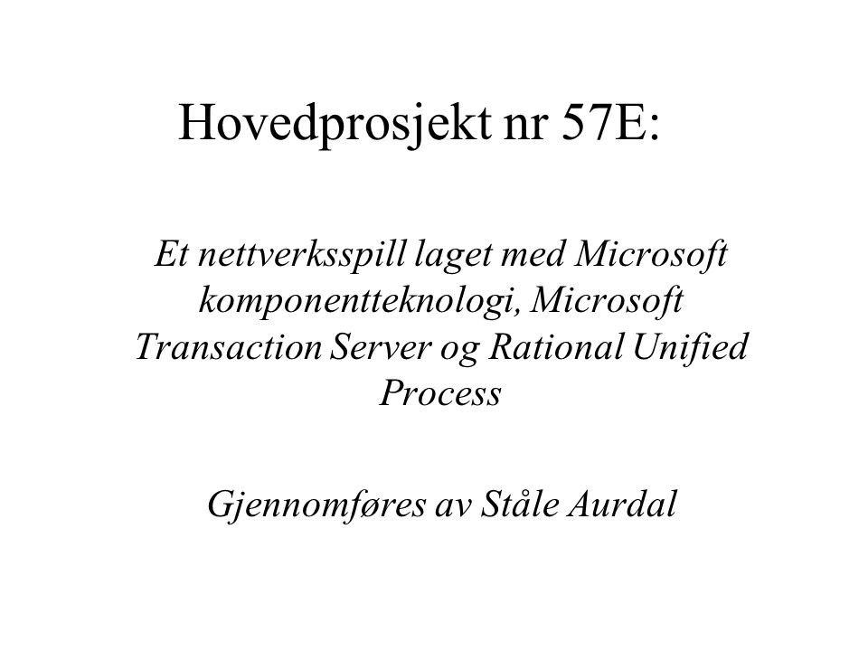 Hovedprosjekt nr 57E: Et nettverksspill laget med Microsoft komponentteknologi, Microsoft Transaction Server og Rational Unified Process Gjennomføres av Ståle Aurdal