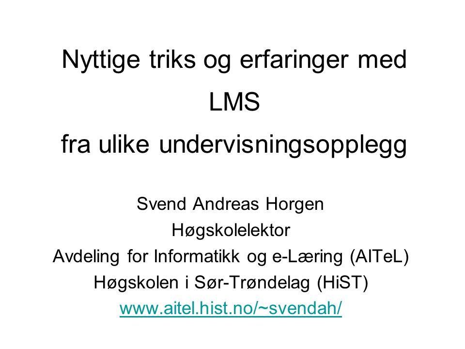 Nyttige triks og erfaringer med Svend Andreas Horgen Høgskolelektor Avdeling for Informatikk og e-Læring (AITeL) Høgskolen i Sør-Trøndelag (HiST) www.aitel.hist.no/~svendah/ fra ulike undervisningsopplegg LMS