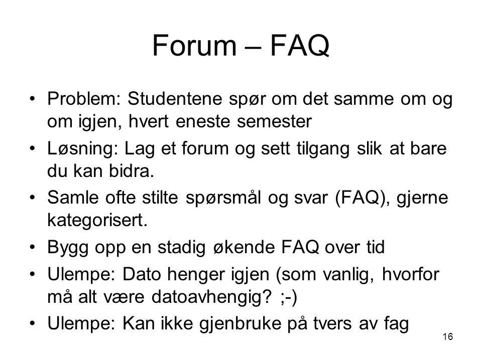 16 Forum – FAQ Problem: Studentene spør om det samme om og om igjen, hvert eneste semester Løsning: Lag et forum og sett tilgang slik at bare du kan bidra.
