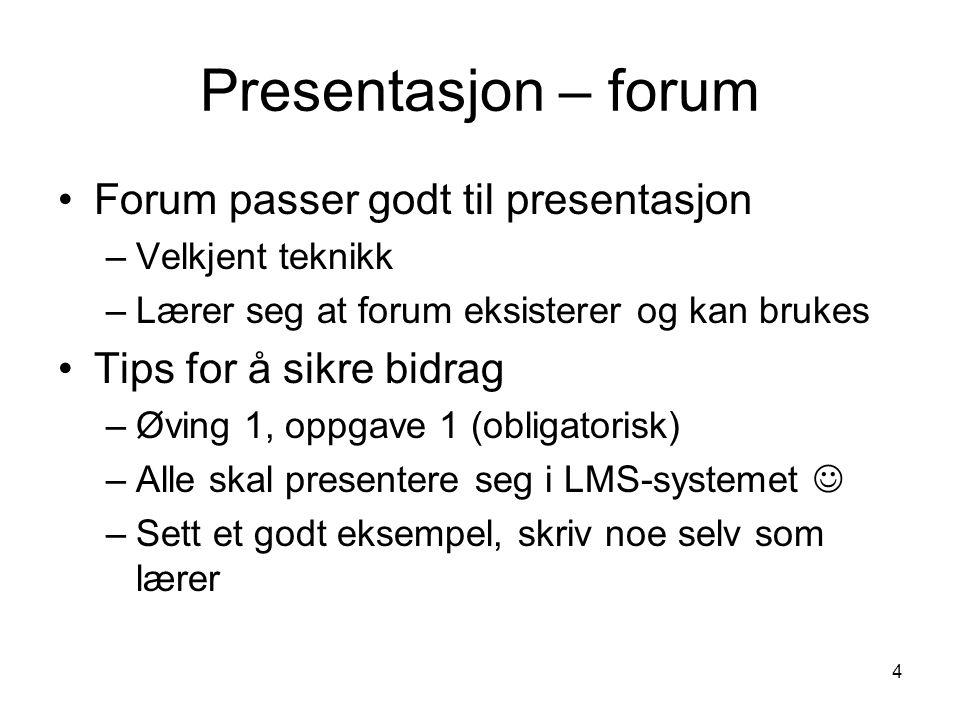 4 Presentasjon – forum Forum passer godt til presentasjon –Velkjent teknikk –Lærer seg at forum eksisterer og kan brukes Tips for å sikre bidrag –Øving 1, oppgave 1 (obligatorisk) –Alle skal presentere seg i LMS-systemet –Sett et godt eksempel, skriv noe selv som lærer