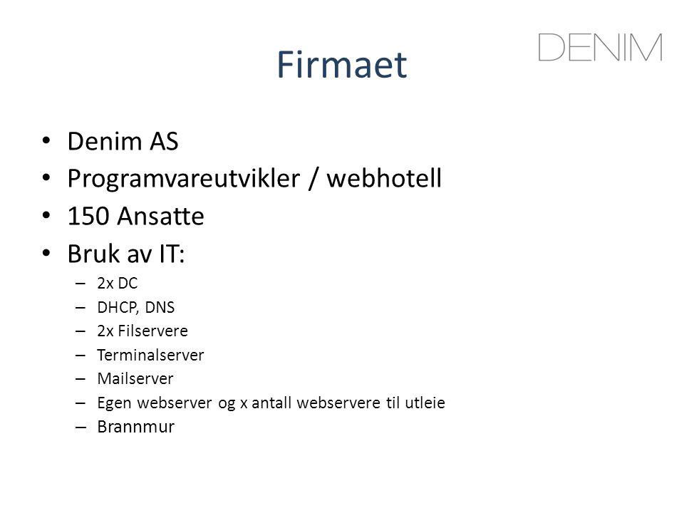 Firmaet Denim AS Programvareutvikler / webhotell 150 Ansatte Bruk av IT: – 2x DC – DHCP, DNS – 2x Filservere – Terminalserver – Mailserver – Egen webserver og x antall webservere til utleie – Brannmur