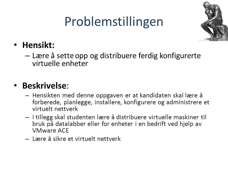 Problemstillingen Hensikt: – Lære å sette opp og distribuere ferdig konfigurerte virtuelle enheter Beskrivelse: – Hensikten med denne oppgaven er at kandidaten skal lære å forberede, planlegge, installere, konfigurere og administrere et virtuelt nettverk – I tillegg skal studenten lære å distribuere virtuelle maskiner til bruk på datalabber eller for enheter i en bedrift ved hjelp av VMware ACE – Lære å sikre et virtuelt nettverk