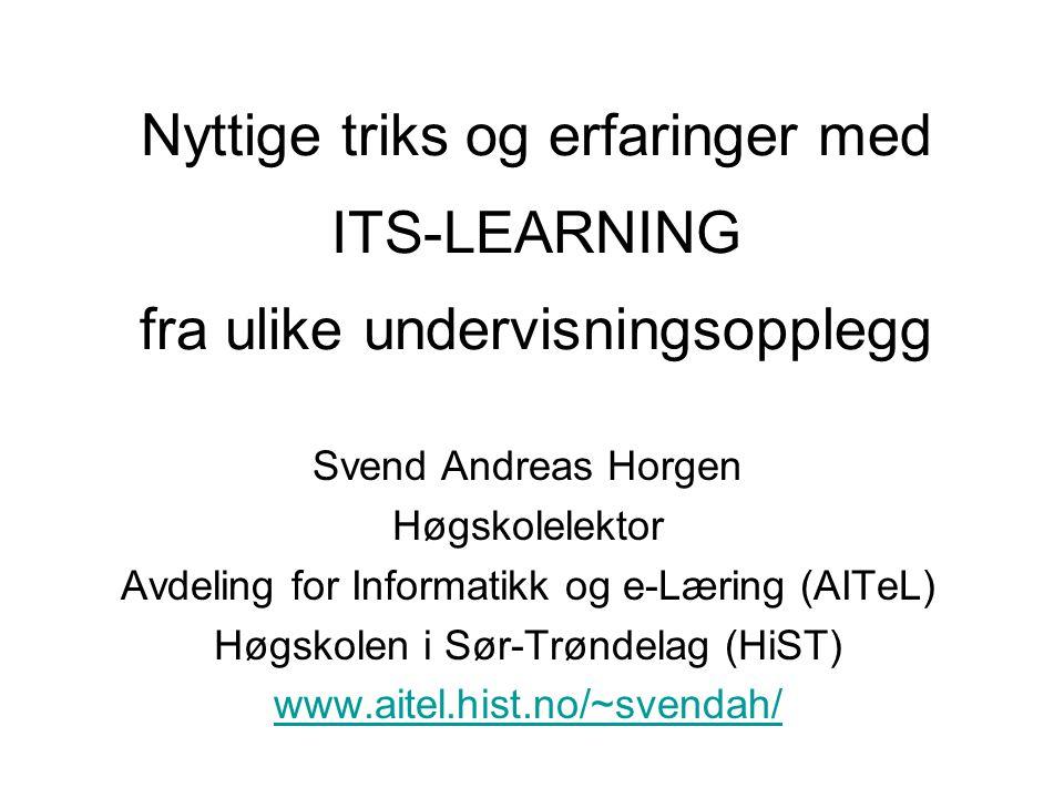 Svend Andreas Horgen Høgskolelektor Avdeling for Informatikk og e-Læring (AITeL) Høgskolen i Sør-Trøndelag (HiST) www.aitel.hist.no/~svendah/ Nyttige triks og erfaringer med fra ulike undervisningsopplegg ITS-LEARNING