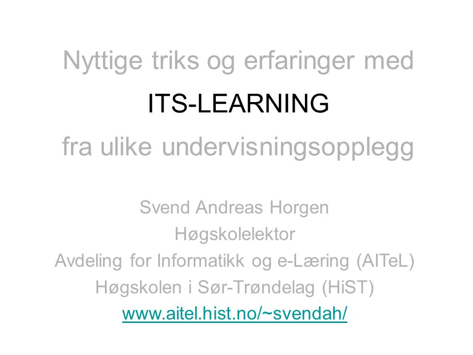 fra ulike undervisningsopplegg ItsLearning Svend Andreas Horgen Høgskolelektor Avdeling for Informatikk og e-Læring (AITeL) Høgskolen i Sør-Trøndelag (HiST) www.aitel.hist.no/~svendah/ Nyttige triks og erfaringer med