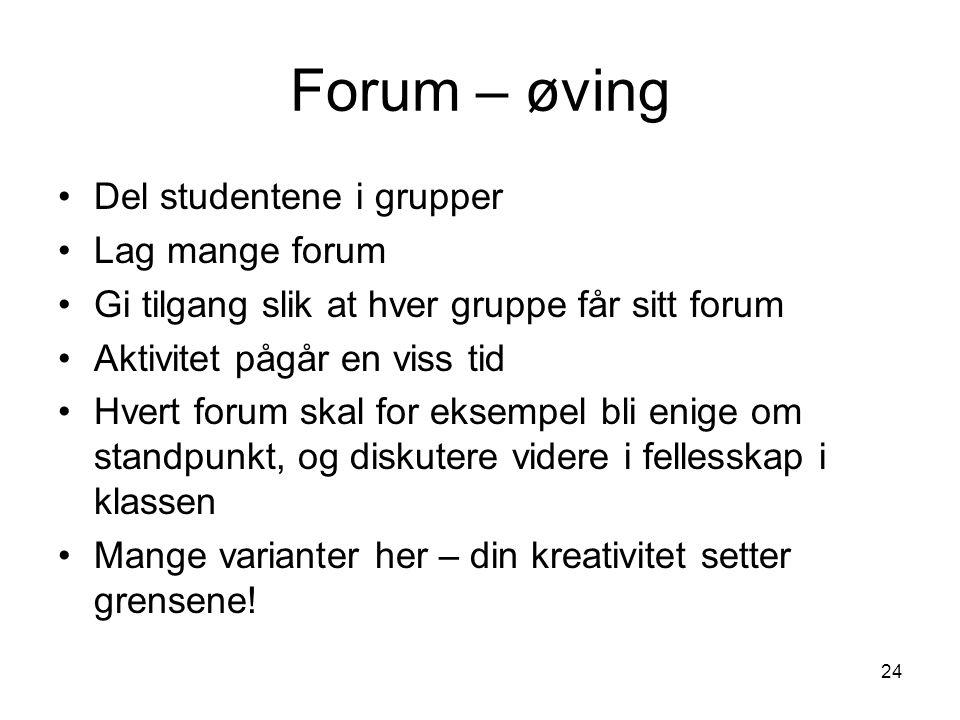 24 Forum – øving Del studentene i grupper Lag mange forum Gi tilgang slik at hver gruppe får sitt forum Aktivitet pågår en viss tid Hvert forum skal f