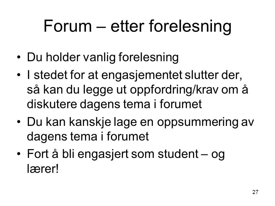 27 Forum – etter forelesning Du holder vanlig forelesning I stedet for at engasjementet slutter der, så kan du legge ut oppfordring/krav om å diskuter