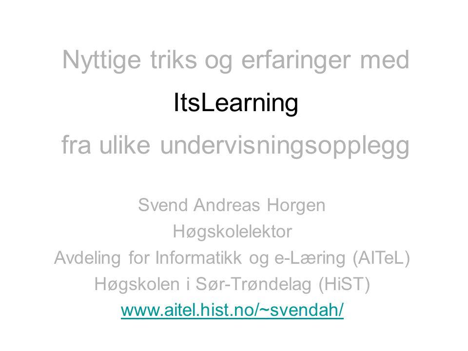 fra ulike undervisningsopplegg Its'Learning Svend Andreas Horgen Høgskolelektor Avdeling for Informatikk og e-Læring (AITeL) Høgskolen i Sør-Trøndelag (HiST) www.aitel.hist.no/~svendah/