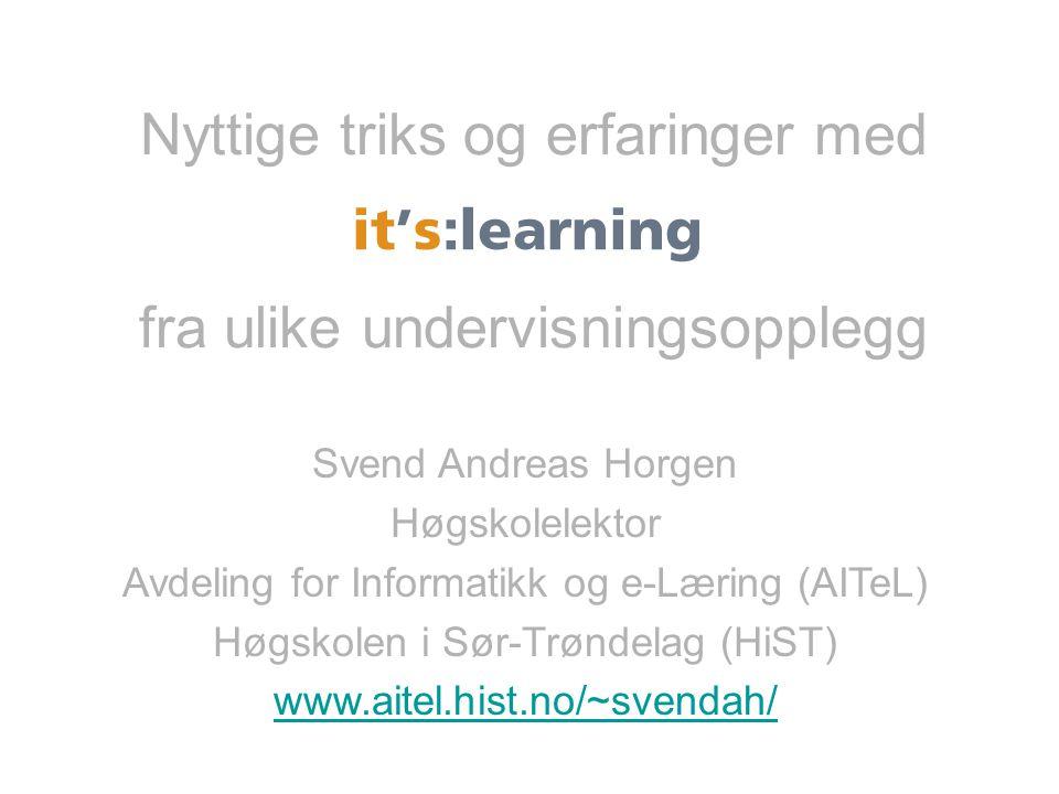 Nyttige triks og erfaringer med fra ulike undervisningsopplegg it:solutions Svend Andreas Horgen Høgskolelektor Avdeling for Informatikk og e-Læring (AITeL) Høgskolen i Sør-Trøndelag (HiST) www.aitel.hist.no/~svendah/