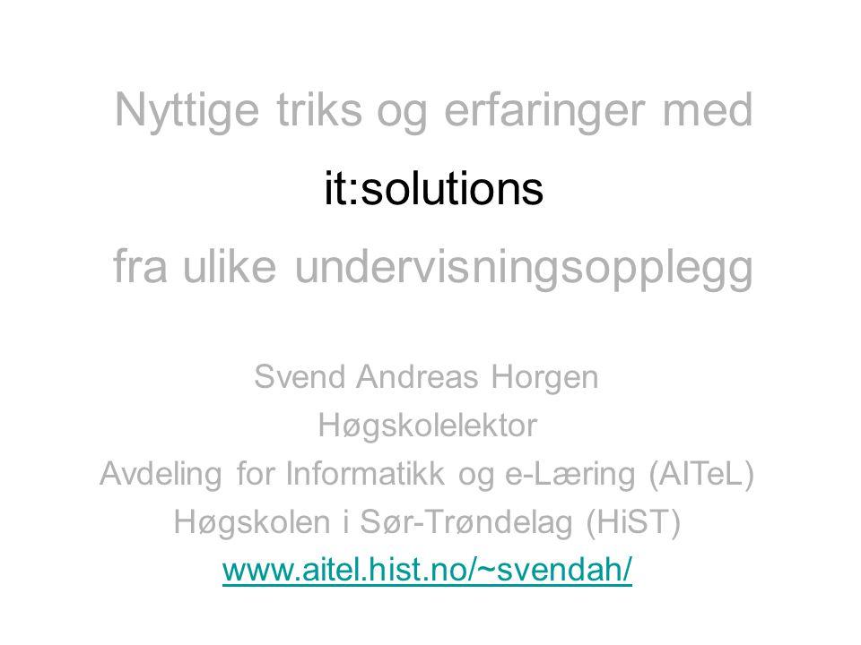 Nyttige triks og erfaringer med fra ulike undervisningsopplegg it:solutions Svend Andreas Horgen Høgskolelektor Avdeling for Informatikk og e-Læring (