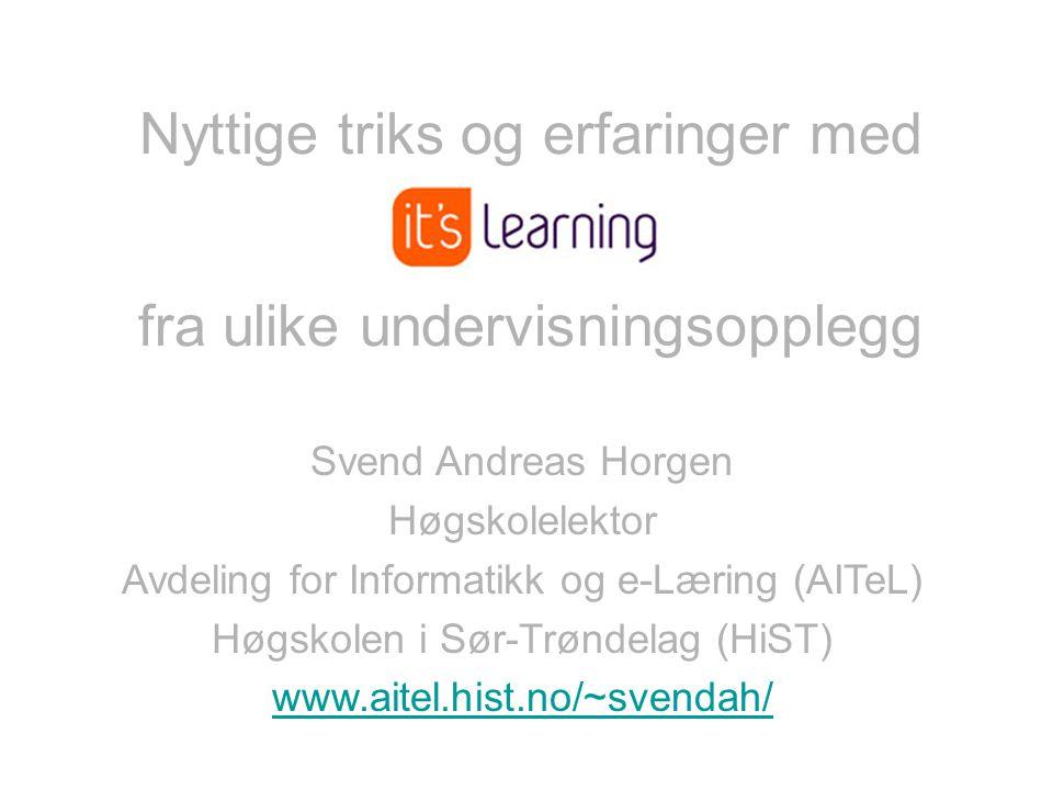 9 Nyttige triks og erfaringer med fra ulike undervisningsopplegg Svend Andreas Horgen Høgskolelektor Avdeling for Informatikk og e-Læring (AITeL) Høgskolen i Sør-Trøndelag (HiST) www.aitel.hist.no/~svendah/