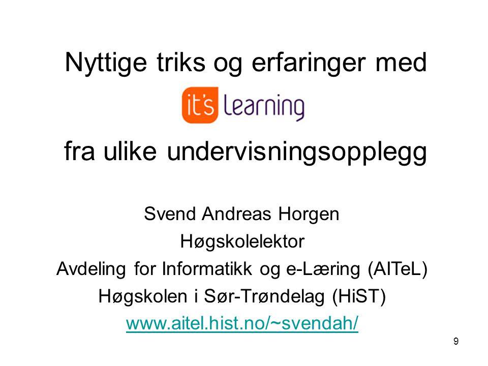 9 Nyttige triks og erfaringer med fra ulike undervisningsopplegg Svend Andreas Horgen Høgskolelektor Avdeling for Informatikk og e-Læring (AITeL) Høgs