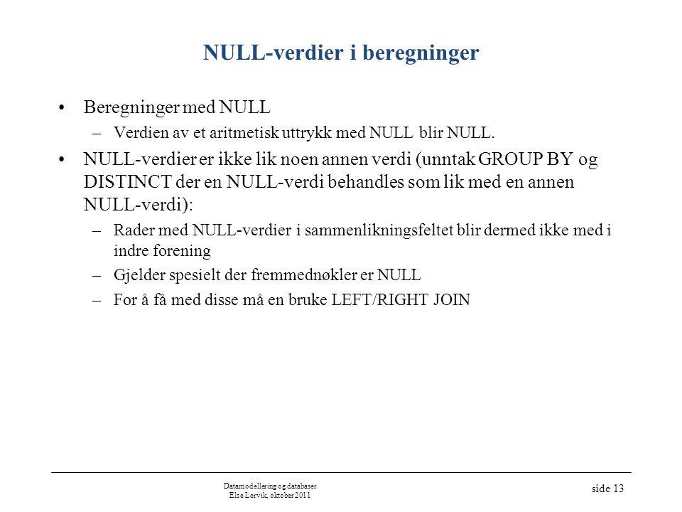 Datamodellering og databaser Else Lervik, oktober 2011 side 13 NULL-verdier i beregninger Beregninger med NULL –Verdien av et aritmetisk uttrykk med NULL blir NULL.