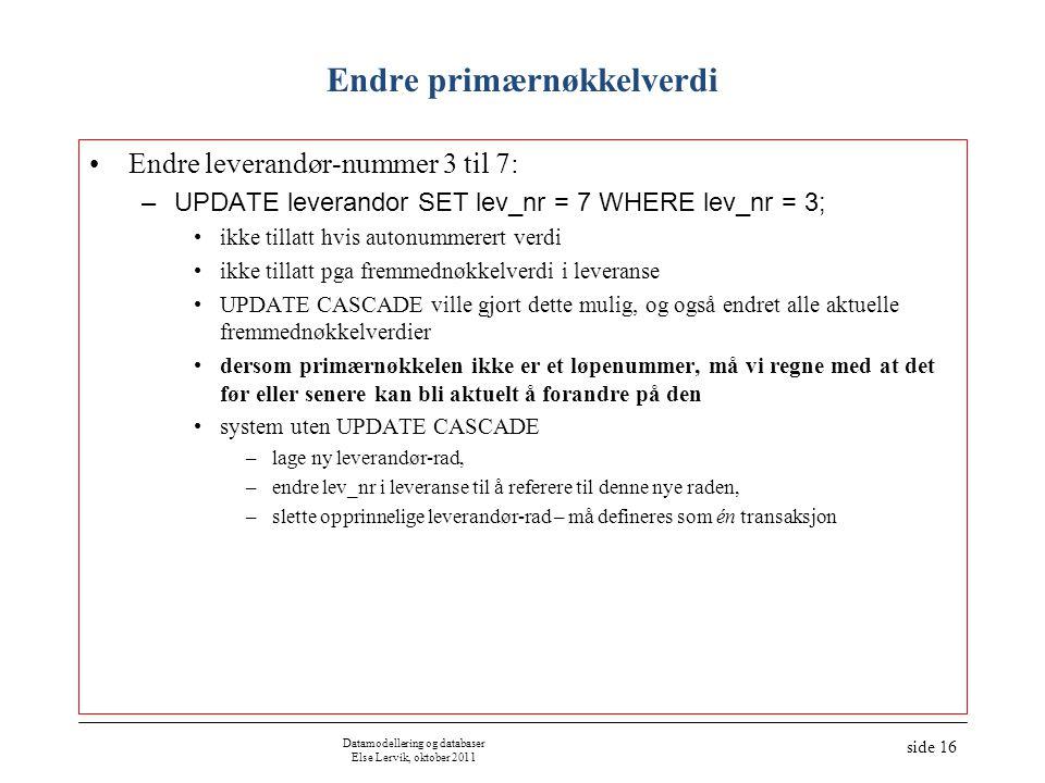 Datamodellering og databaser Else Lervik, oktober 2011 side 16 Endre primærnøkkelverdi Endre leverandør-nummer 3 til 7: –UPDATE leverandor SET lev_nr = 7 WHERE lev_nr = 3; ikke tillatt hvis autonummerert verdi ikke tillatt pga fremmednøkkelverdi i leveranse UPDATE CASCADE ville gjort dette mulig, og også endret alle aktuelle fremmednøkkelverdier dersom primærnøkkelen ikke er et løpenummer, må vi regne med at det før eller senere kan bli aktuelt å forandre på den system uten UPDATE CASCADE –lage ny leverandør-rad, –endre lev_nr i leveranse til å referere til denne nye raden, –slette opprinnelige leverandør-rad – må defineres som én transaksjon