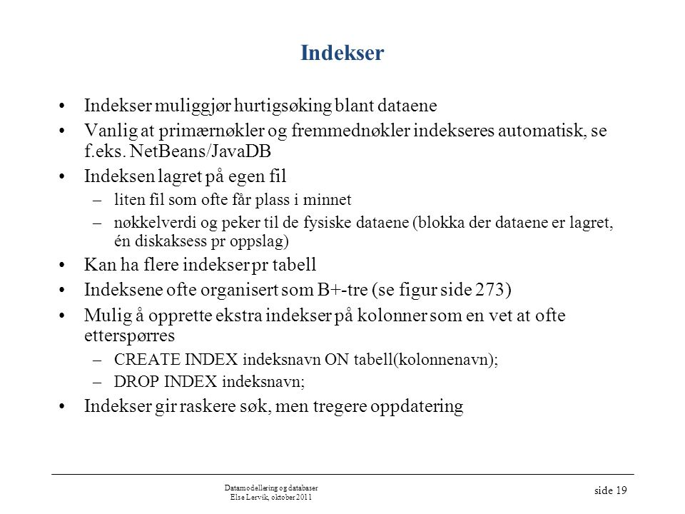 Datamodellering og databaser Else Lervik, oktober 2011 side 19 Indekser Indekser muliggjør hurtigsøking blant dataene Vanlig at primærnøkler og fremme