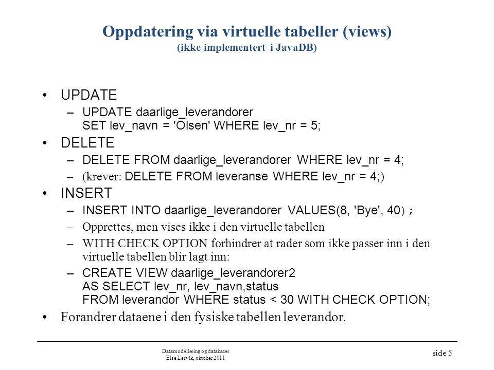 Datamodellering og databaser Else Lervik, oktober 2011 side 6 Oppdatering via virtuelle tabeller basert på mer enn én fysisk tabell (ikke pensum) CREATE VIEW lev_info AS SELECT l.lev_nr, lev_navn, p.prod_nr, prod_navn, leveranse.antall FROM leverandor l, leveranse, produkt p WHERE l.lev_nr = leveranse.lev_nr AND p.prod_nr = leveranse.prod_nr AND p.prod_nr < 3; SELECT * FROM lev_info ; –observer utskrift.