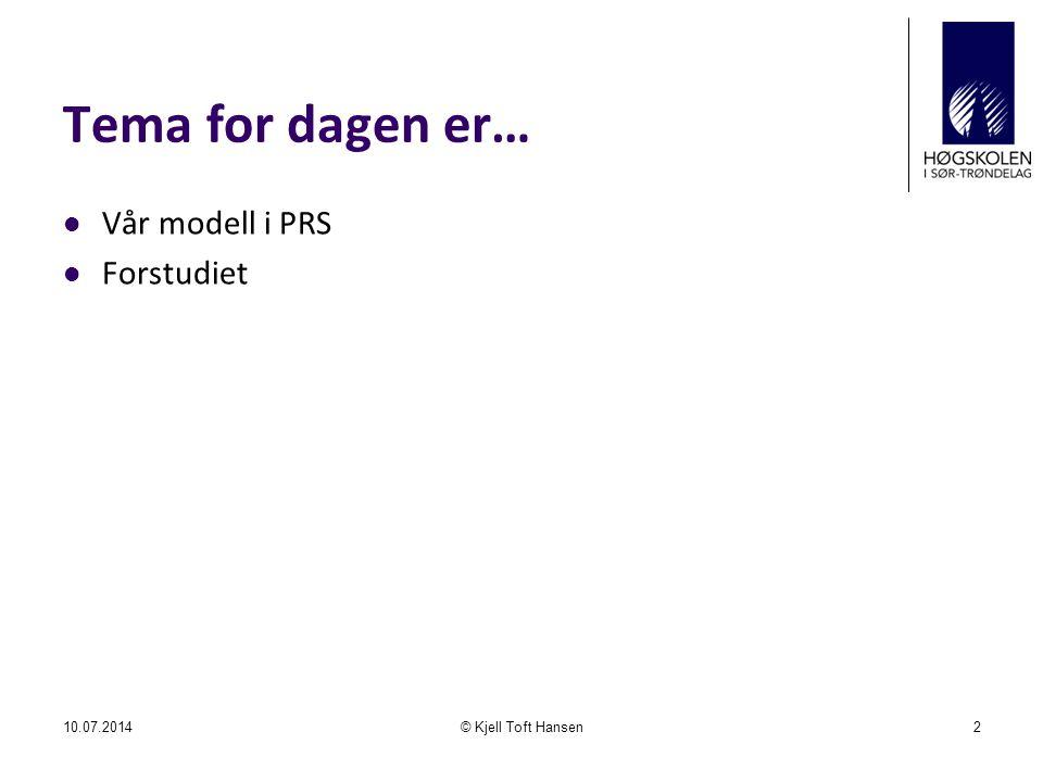 Tema for dagen er… Vår modell i PRS Forstudiet 10.07.2014© Kjell Toft Hansen2