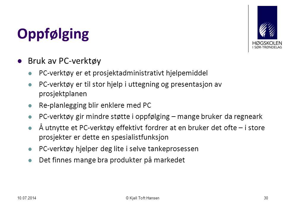 Oppfølging Bruk av PC-verktøy PC-verktøy er et prosjektadministrativt hjelpemiddel PC-verktøy er til stor hjelp i uttegning og presentasjon av prosjektplanen Re-planlegging blir enklere med PC PC-verktøy gir mindre støtte i oppfølging – mange bruker da regneark Å utnytte et PC-verktøy effektivt fordrer at en bruker det ofte – i store prosjekter er dette en spesialistfunksjon PC-verktøy hjelper deg lite i selve tankeprosessen Det finnes mange bra produkter på markedet 10.07.2014© Kjell Toft Hansen30