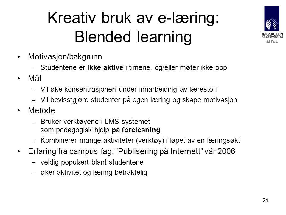 AITeL 21 Kreativ bruk av e-læring: Blended learning Motivasjon/bakgrunn –Studentene er ikke aktive i timene, og/eller møter ikke opp Mål –Vil øke konsentrasjonen under innarbeiding av lærestoff –Vil bevisstgjøre studenter på egen læring og skape motivasjon Metode –Bruker verktøyene i LMS-systemet som pedagogisk hjelp på forelesning –Kombinerer mange aktiviteter (verktøy) i løpet av en læringsøkt Erfaring fra campus-fag: Publisering på Internett vår 2006 –veldig populært blant studentene –øker aktivitet og læring betraktelig