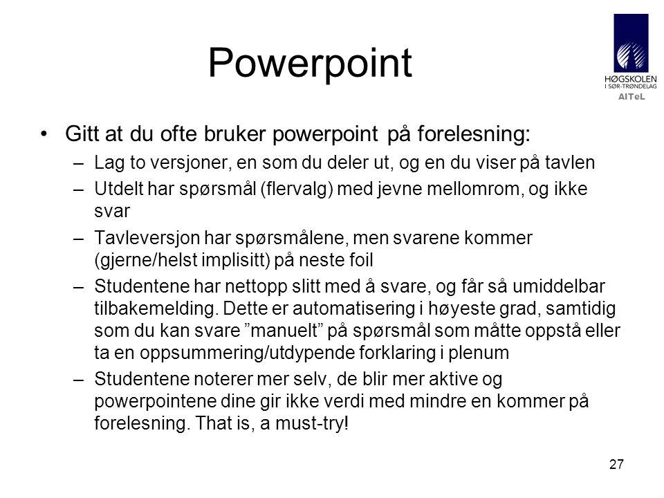 AITeL 27 Powerpoint Gitt at du ofte bruker powerpoint på forelesning: –Lag to versjoner, en som du deler ut, og en du viser på tavlen –Utdelt har spørsmål (flervalg) med jevne mellomrom, og ikke svar –Tavleversjon har spørsmålene, men svarene kommer (gjerne/helst implisitt) på neste foil –Studentene har nettopp slitt med å svare, og får så umiddelbar tilbakemelding.