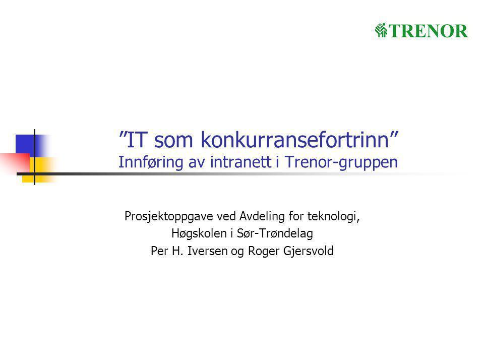 """""""IT som konkurransefortrinn"""" Innføring av intranett i Trenor-gruppen Prosjektoppgave ved Avdeling for teknologi, Høgskolen i Sør-Trøndelag Per H. Iver"""