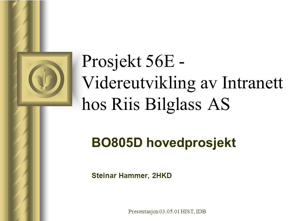 Presentasjon 03.05.01 HIST, IDB Prosjekt 56E - Videreutvikling av Intranett hos Riis Bilglass AS BO805D hovedprosjekt Steinar Hammer, 2HKD Denne presentasjonen vil sannsynligvis føre til diskusjon, noe som vil skape gjøremål.