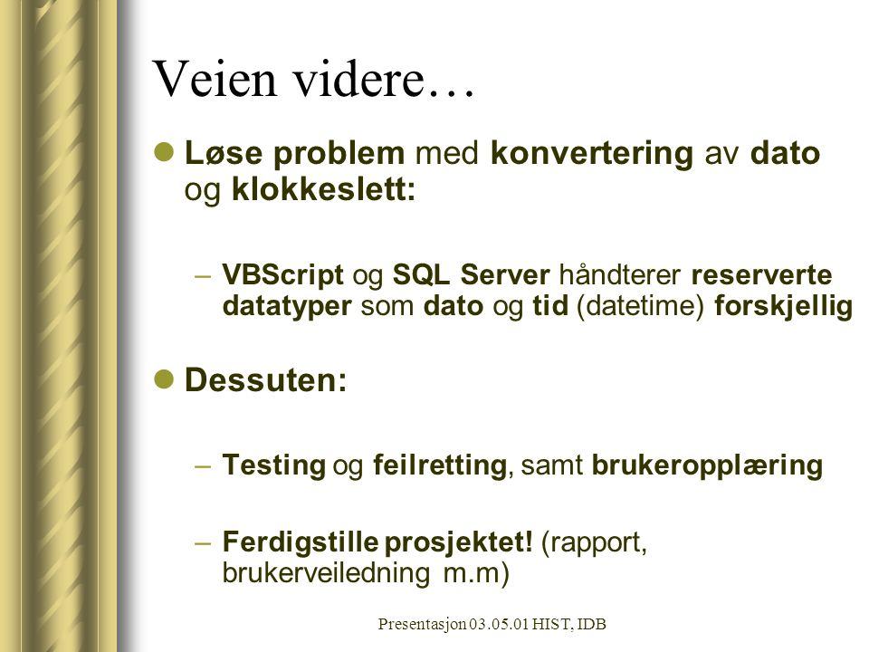 Presentasjon 03.05.01 HIST, IDB Veien videre… Løse problem med konvertering av dato og klokkeslett: –VBScript og SQL Server håndterer reserverte datatyper som dato og tid (datetime) forskjellig Dessuten: –Testing og feilretting, samt brukeropplæring –Ferdigstille prosjektet.