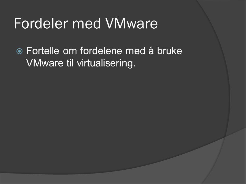 Fordeler med VMware  Fortelle om fordelene med å bruke VMware til virtualisering.