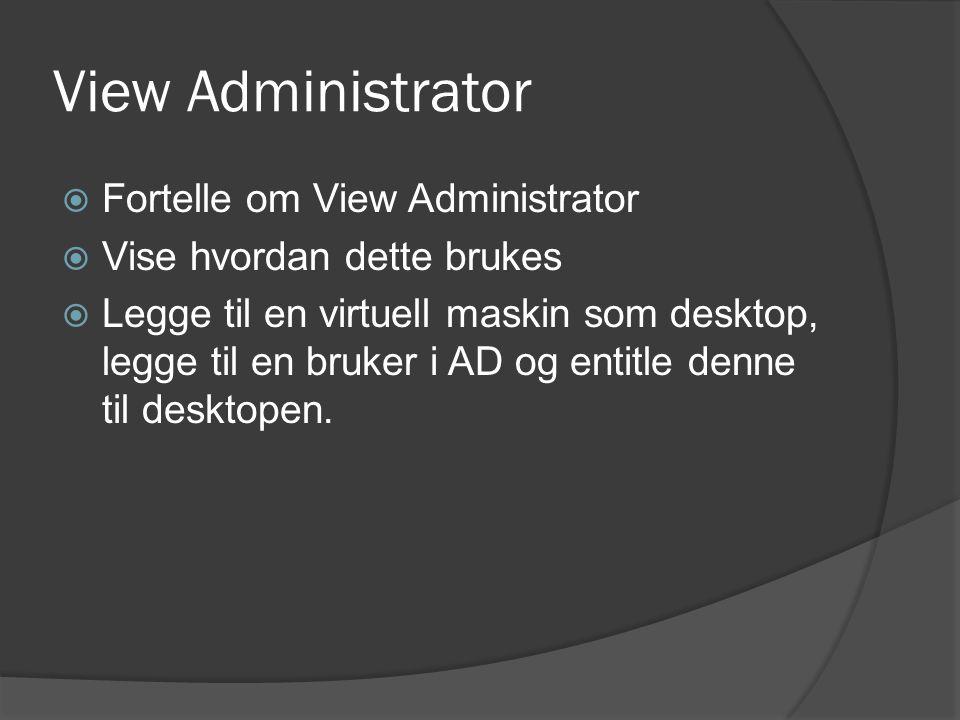 View Administrator  Fortelle om View Administrator  Vise hvordan dette brukes  Legge til en virtuell maskin som desktop, legge til en bruker i AD og entitle denne til desktopen.