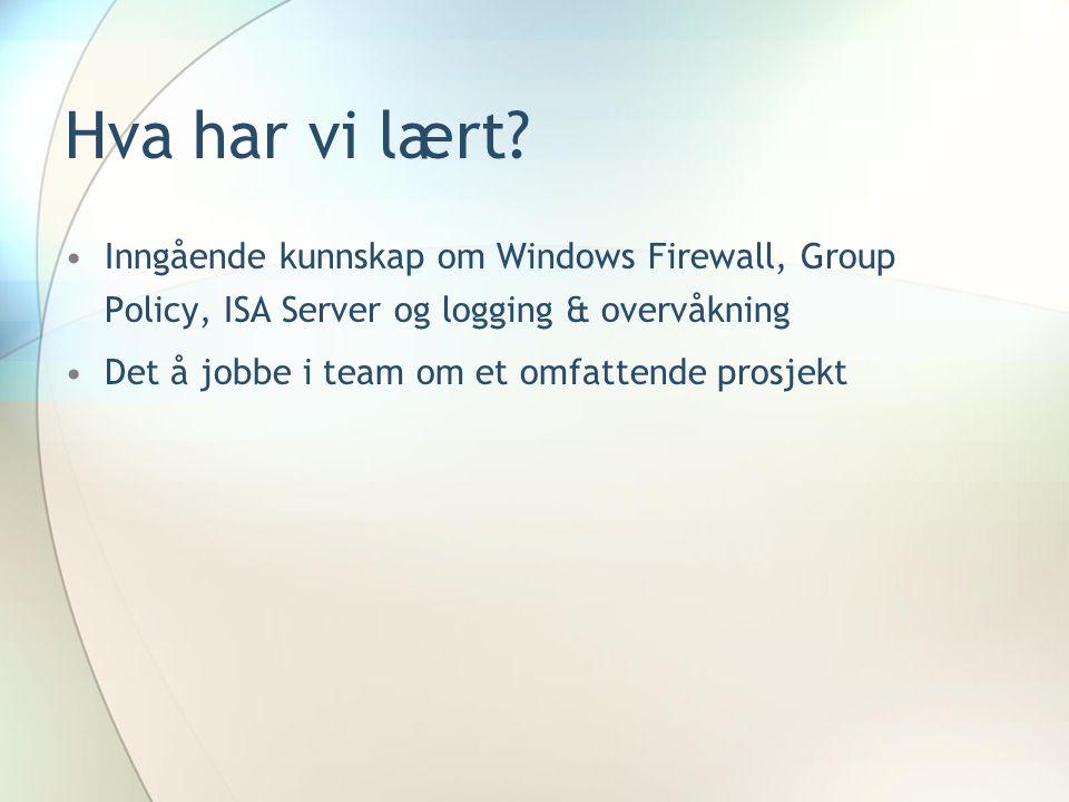 Hva har vi lært? Inngående kunnskap om Windows Firewall, Group Policy, ISA Server og logging & overvåkning Det å jobbe i team om et omfattende prosjek