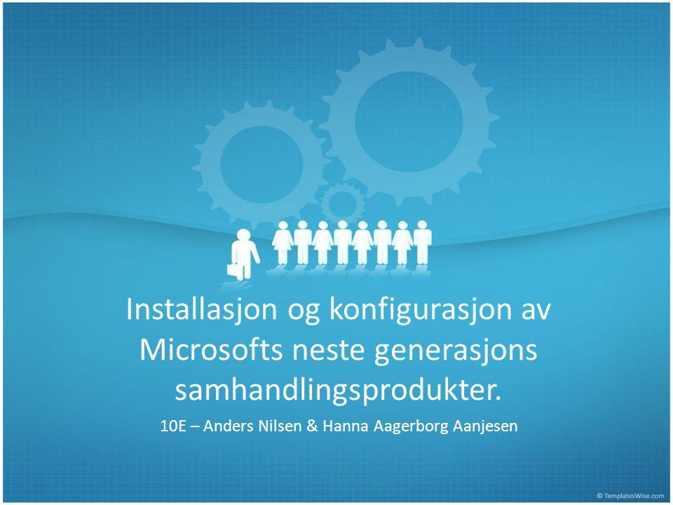 Installasjon og konfigurasjon av Microsofts neste generasjons samhandlingsprodukter. 10E – Anders Nilsen & Hanna Aagerborg Aanjesen