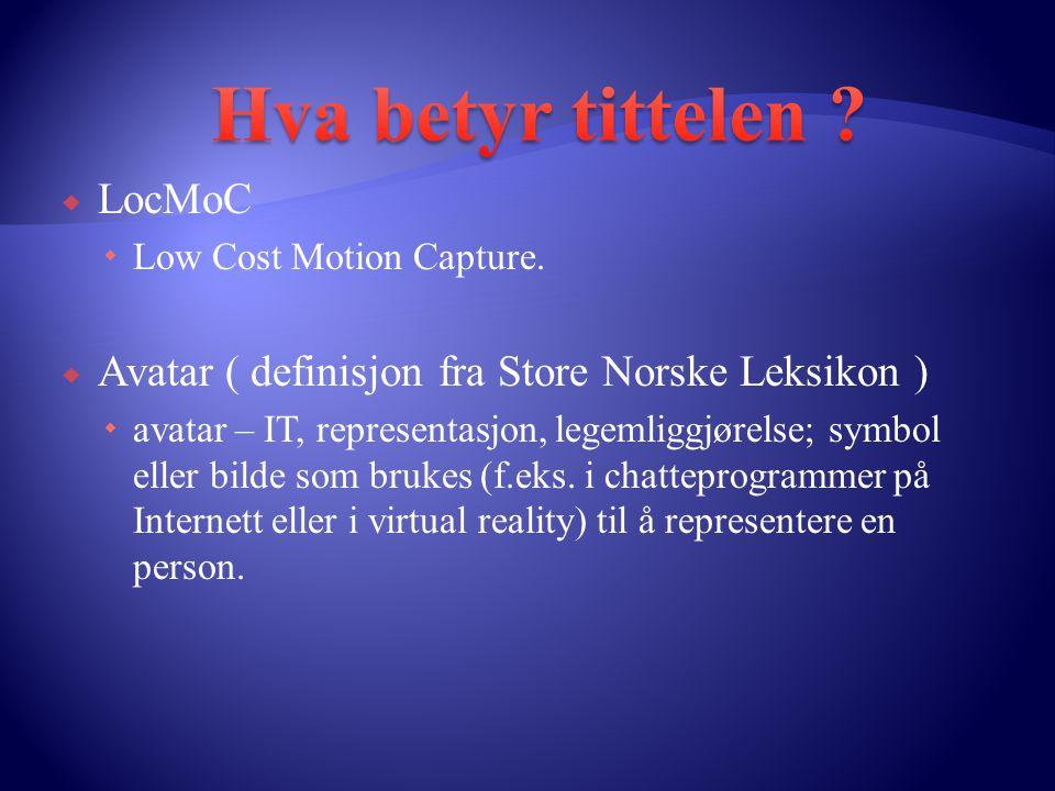  LocMoC  Low Cost Motion Capture.  Avatar ( definisjon fra Store Norske Leksikon )  avatar – IT, representasjon, legemliggjørelse; symbol eller bi
