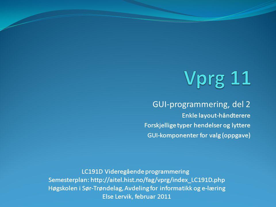 GUI-programmering, del 2 Enkle layout-håndterere Forskjellige typer hendelser og lyttere GUI-komponenter for valg (oppgave) LC191D Videregående programmering Semesterplan: http://aitel.hist.no/fag/vprg/index_LC191D.php Høgskolen i Sør-Trøndelag, Avdeling for informatikk og e-læring Else Lervik, februar 2011