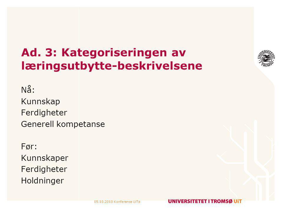 05.10.2010 Konferanse UiTø Ad. 3: Kategoriseringen av læringsutbytte-beskrivelsene Nå: Kunnskap Ferdigheter Generell kompetanse Før: Kunnskaper Ferdig