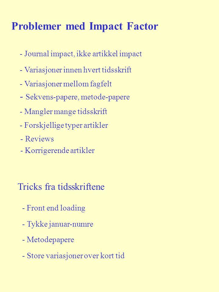 - Sekvens-papere, metode-papere Problemer med Impact Factor - Journal impact, ikke artikkel impact - Variasjoner innen hvert tidsskrift - Mangler mange tidsskrift - Forskjellige typer artikler - Reviews - Korrigerende artikler - Variasjoner mellom fagfelt Tricks fra tidsskriftene - Front end loading - Tykke januar-numre - Metodepapere - Store variasjoner over kort tid