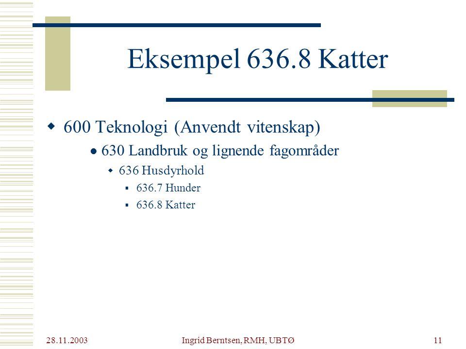 28.11.2003 Ingrid Berntsen, RMH, UBTØ11  600 Teknologi (Anvendt vitenskap) 630 Landbruk og lignende fagområder  636 Husdyrhold  636.7 Hunder  636.8 Katter Eksempel 636.8 Katter