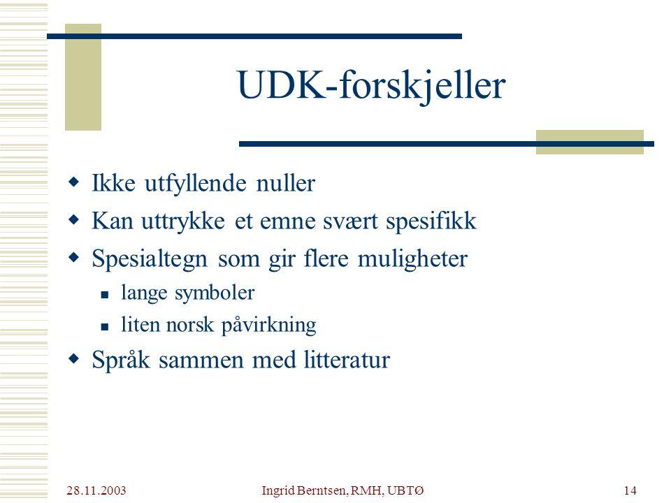 28.11.2003 Ingrid Berntsen, RMH, UBTØ14 UDK-forskjeller  Ikke utfyllende nuller  Kan uttrykke et emne svært spesifikk  Spesialtegn som gir flere muligheter lange symboler liten norsk påvirkning  Språk sammen med litteratur