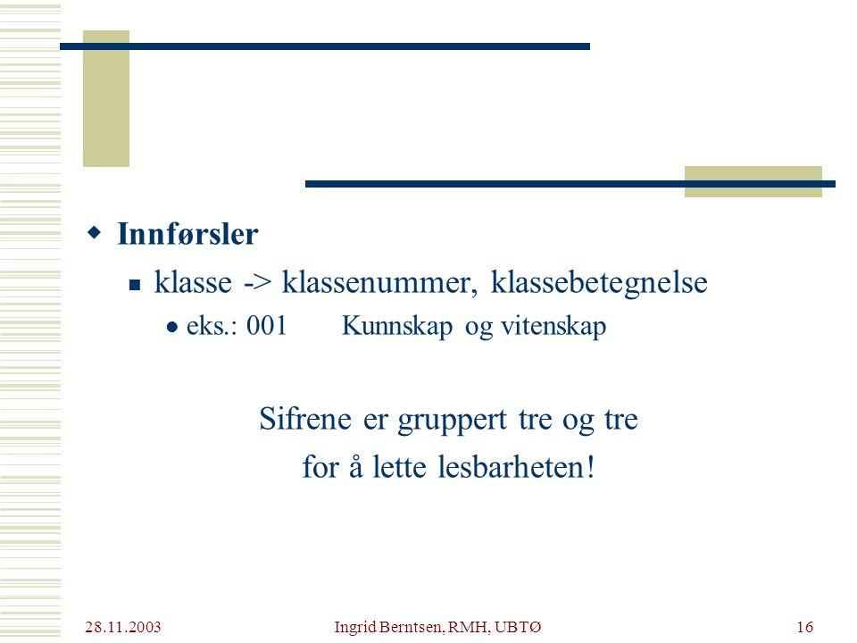 28.11.2003 Ingrid Berntsen, RMH, UBTØ16  Innførsler klasse -> klassenummer, klassebetegnelse eks.: 001Kunnskap og vitenskap Sifrene er gruppert tre og tre for å lette lesbarheten!