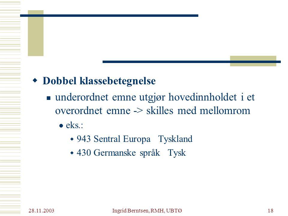 28.11.2003 Ingrid Berntsen, RMH, UBTØ18  Dobbel klassebetegnelse underordnet emne utgjør hovedinnholdet i et overordnet emne -> skilles med mellomrom eks.:  943 Sentral Europa Tyskland  430 Germanske språk Tysk