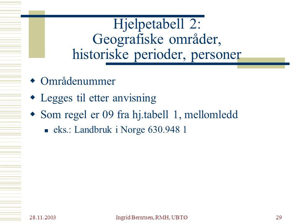 28.11.2003 Ingrid Berntsen, RMH, UBTØ29 Hjelpetabell 2: Geografiske områder, historiske perioder, personer  Områdenummer  Legges til etter anvisning  Som regel er 09 fra hj.tabell 1, mellomledd eks.: Landbruk i Norge 630.948 1