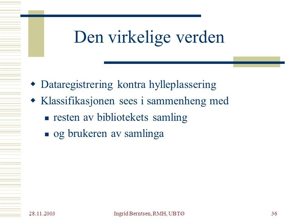 28.11.2003 Ingrid Berntsen, RMH, UBTØ36  Dataregistrering kontra hylleplassering  Klassifikasjonen sees i sammenheng med resten av bibliotekets samling og brukeren av samlinga Den virkelige verden