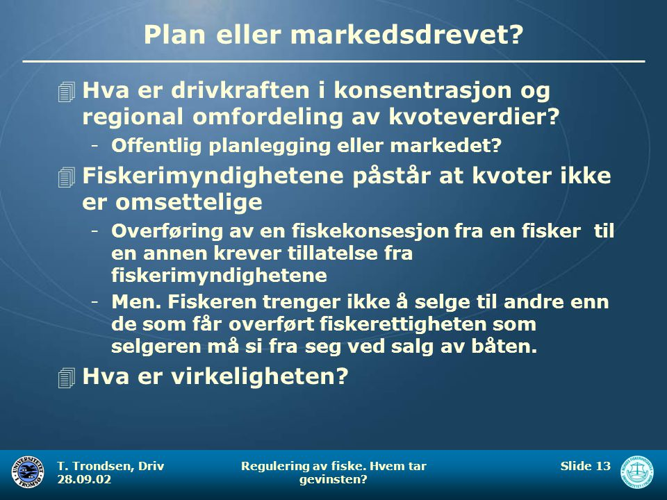 T. Trondsen, Driv 28.09.02 Regulering av fiske. Hvem tar gevinsten? Slide 13 Plan eller markedsdrevet? 4Hva er drivkraften i konsentrasjon og regional