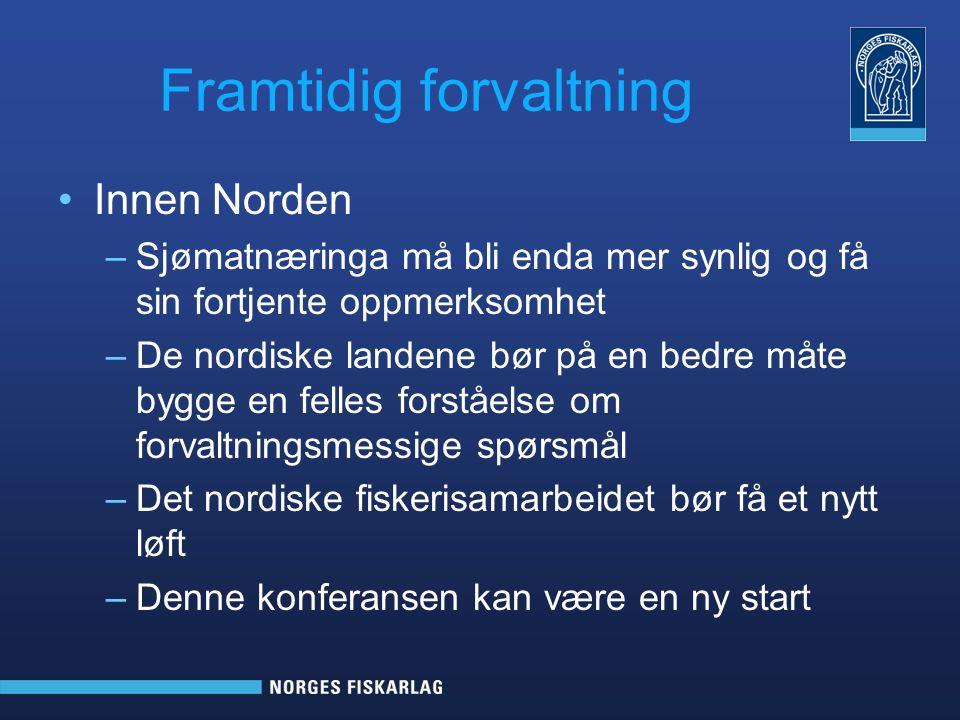 Framtidig forvaltning Innen Norden –Sjømatnæringa må bli enda mer synlig og få sin fortjente oppmerksomhet –De nordiske landene bør på en bedre måte bygge en felles forståelse om forvaltningsmessige spørsmål –Det nordiske fiskerisamarbeidet bør få et nytt løft –Denne konferansen kan være en ny start