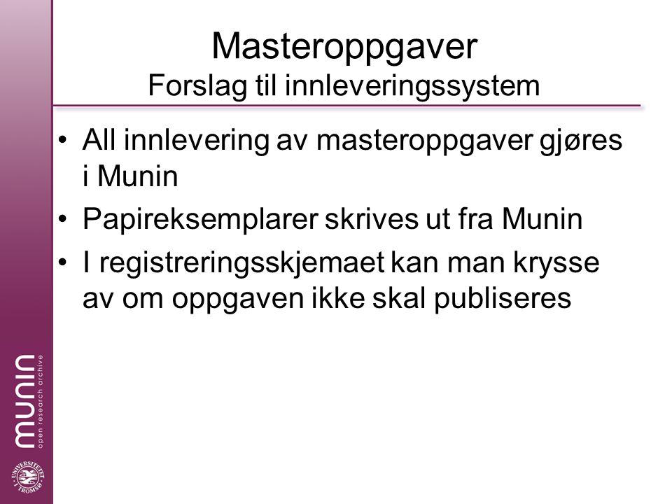 Masteroppgaver Forslag til innleveringssystem All innlevering av masteroppgaver gjøres i Munin Papireksemplarer skrives ut fra Munin I registreringsskjemaet kan man krysse av om oppgaven ikke skal publiseres
