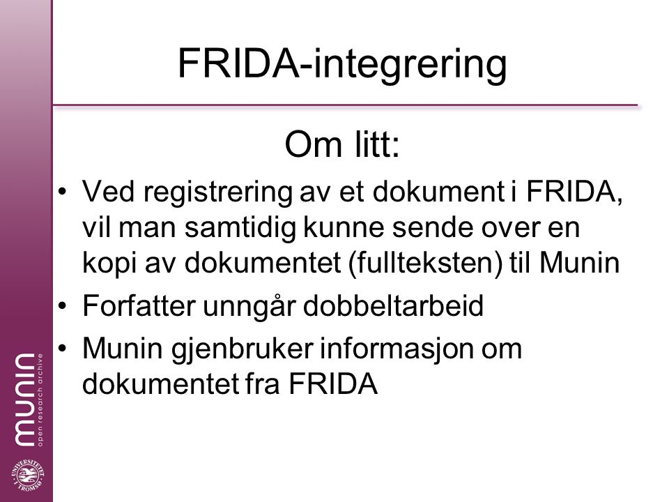 FRIDA-integrering Om litt: Ved registrering av et dokument i FRIDA, vil man samtidig kunne sende over en kopi av dokumentet (fullteksten) til Munin Forfatter unngår dobbeltarbeid Munin gjenbruker informasjon om dokumentet fra FRIDA