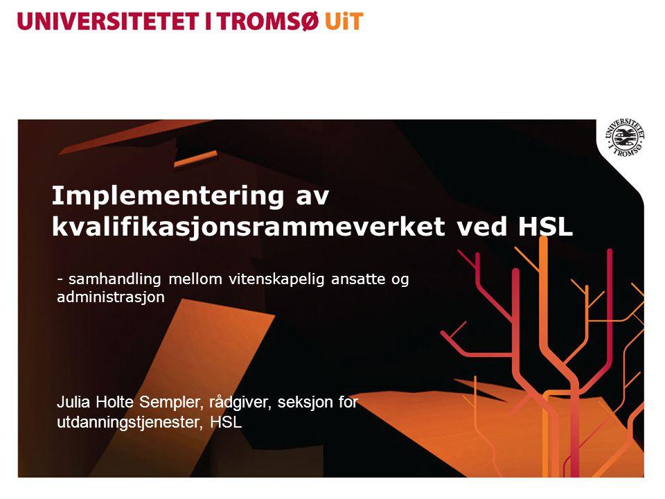 Implementering av kvalifikasjonsrammeverket ved HSL - samhandling mellom vitenskapelig ansatte og administrasjon Julia Holte Sempler, rådgiver, seksjon for utdanningstjenester, HSL