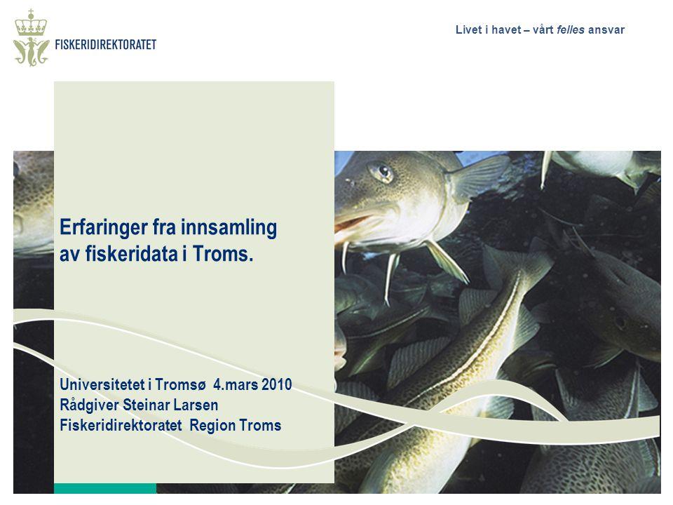 Livet i havet – vårt felles ansvar Erfaringer fra innsamling av fiskeridata i Troms. Universitetet i Tromsø 4.mars 2010 Rådgiver Steinar Larsen Fisker