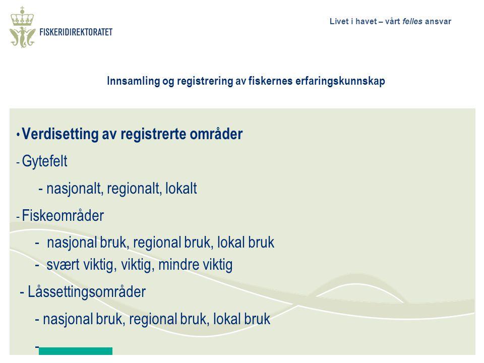 Livet i havet – vårt felles ansvar Innsamling og registrering av fiskernes erfaringskunnskap Verdisetting av registrerte områder - Gytefelt - nasjonalt, regionalt, lokalt - Fiskeområder - nasjonal bruk, regional bruk, lokal bruk - svært viktig, viktig, mindre viktig - Låssettingsområder - nasjonal bruk, regional bruk, lokal bruk -