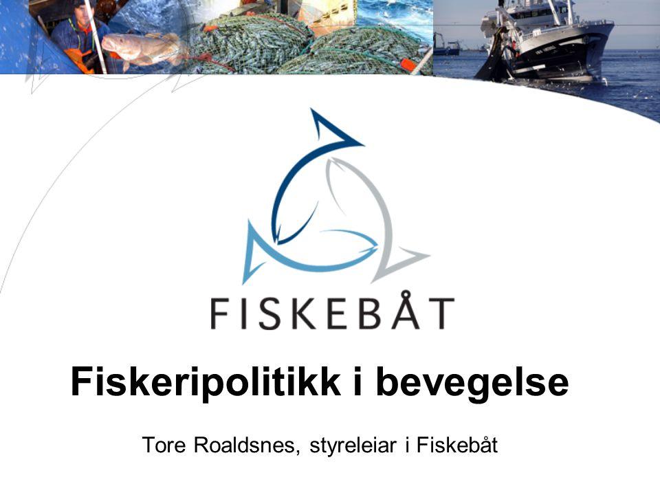 Fiskeripolitikk i bevegelse Tore Roaldsnes, styreleiar i Fiskebåt