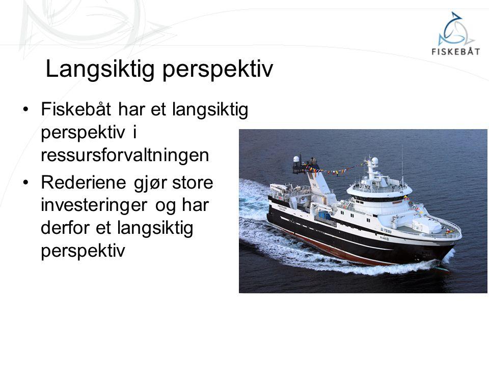 Langsiktig perspektiv Fiskebåt har et langsiktig perspektiv i ressursforvaltningen Rederiene gjør store investeringer og har derfor et langsiktig perspektiv